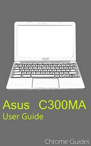 Asus C300MA Chromebook User Guide: Understanding your new Chromebook (English Edition)